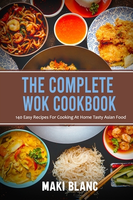 The Complete Wok Cookbook: 140 Easy Recipes For Cooking At Home Tasty Asian Food Cover Image