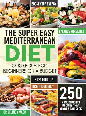 The Super Easy Mediterranean Diet Cookbook for Beginners on a Budget: 250 5-ingredients Recipes that Anyone Can Cook - Reset your Body, and Boost Your Cover Image