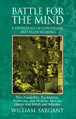 Battle for the Mind: A Physiology of Conversion and Brainwashing - How Evangelists, Psychiatrists, Politicians, and Medicine Men Can Change Cover Image