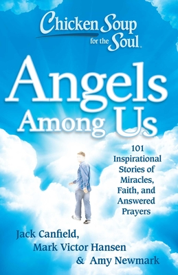 Chicken Soup for the Soul: Angels Among Us: 101 Inspirational Stories of Miracles, Faith, and Answered Prayers Cover Image