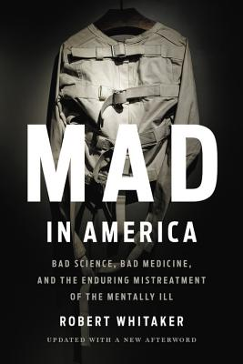 Mad in America: Bad Science, Bad Medicine, and the Enduring Mistreatment of the Mentally Ill Cover Image