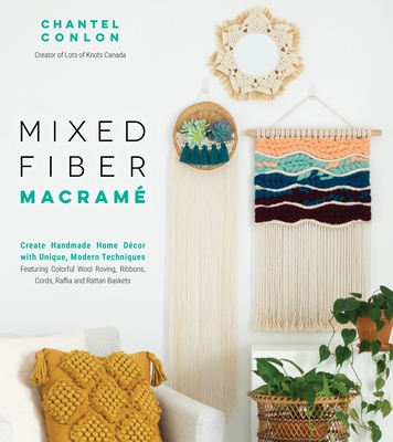 Mixed Fiber Macramé: Create Handmade Home Décor with Unique, Modern Techniques Featuring Colorful Wool Roving, Ribbons, Cords, Raffia and Rattan Baskets Cover Image