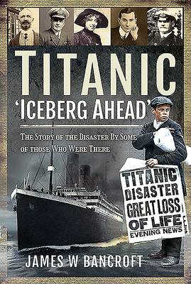 Titanic - 'Iceberg Ahead'': The Story of the Disaster by Some of Those Who Were There Cover Image