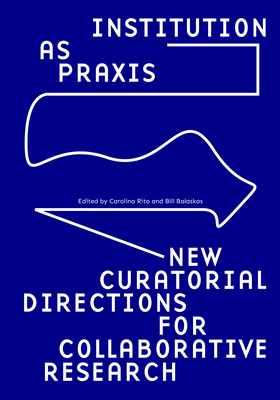 Institution as Praxis: New Curatorial Directions for Collaborative Research Cover Image