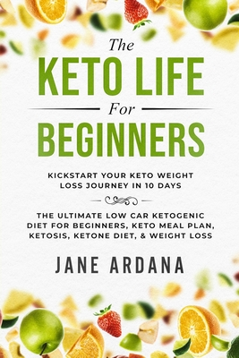 Keto Diet For Beginners: The Keto Life - Kick Start Your Keto Weight Loss Journey In 10 Days: The Ultimate Low Carb Ketogenic Diet For Beginner Cover Image