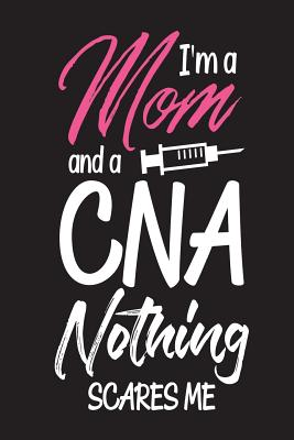 I'm A Mom And A CNA Nothing Scares Me: Mom Appreciation Novelty Gift Notebook For Certified Nursing Assistants Cover Image