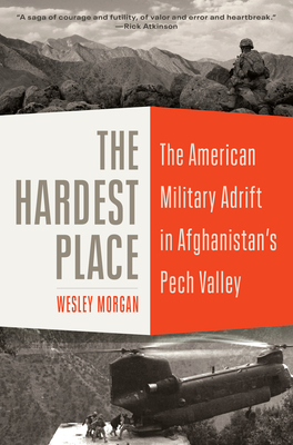 The Hardest Place: The American Military Adrift in Afghanistan's Pech Valley Cover Image