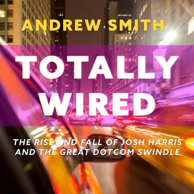Totally Wired Lib/E: The Rise and Fall of Josh Harris and the Great Dotcom Swindle Cover Image