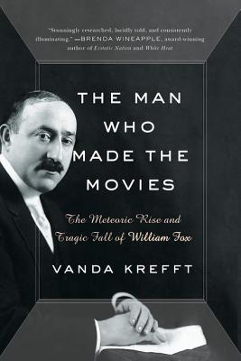 The Man Who Made the Movies: The Meteoric Rise and Tragic Fall of William Fox Cover Image