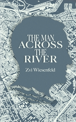 The Man Across the River: The incredible story of one man's will to survive the Holocaust Cover Image