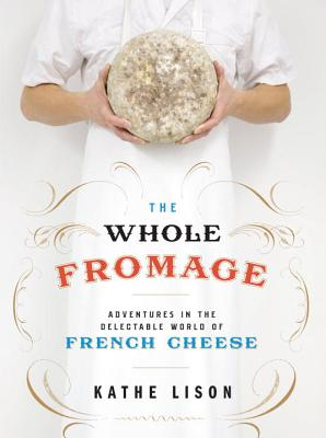 The Whole Fromage: Adventures in the Delectable World of French Cheese Cover Image