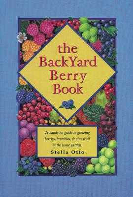The Backyard Berry Book: A Hands-On Guide to Growing Berries, Brambles, and Vine Fruit in the Home Garden Cover Image