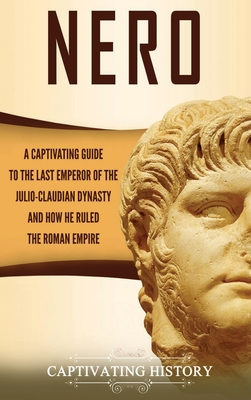 Nero: A Captivating Guide to the Last Emperor of the Julio-Claudian Dynasty and How He Ruled the Roman Empire Cover Image