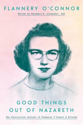 Good Things Out of Nazareth: The Uncollected Letters of Flannery O'Connor and Friends Cover Image
