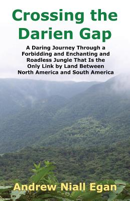 Crossing the Darien Gap: A Daring Journey Through the Roadless and Enchanting Jungle That Separates North America and South America Cover Image