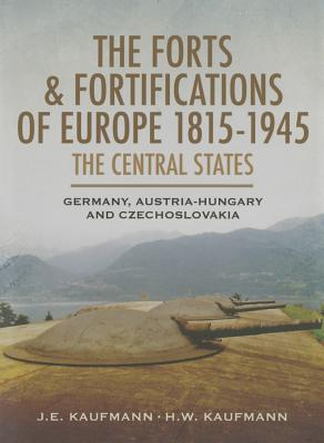 The Forts and Fortifications of Europe 1815-1945: The Central States: Germany, Austria-Hungary and Czechoslovakia Cover Image