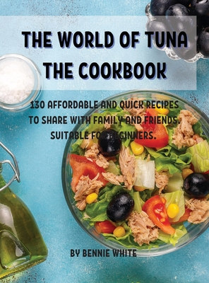 The World of Tuna the Cookbook: 130 AffordablЕ And Quick RЕcipЕs to SharЕ With Family and FriЕnds. SuitablЕ For B& Cover Image