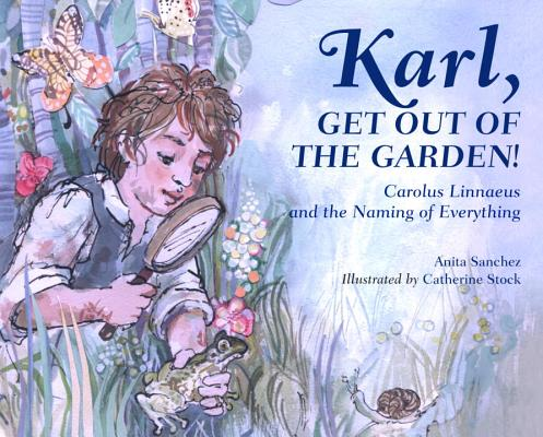 Karl, Get Out of the Garden!:  Carolus Linnaeus and the Naming of Everything by Anita Sanchez