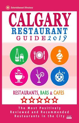 Calgary Restaurant Guide 2019: Best Rated Restaurants in Calgary, Canada - 500 restaurants, bars and cafés recommended for visitors, 2019 Cover Image