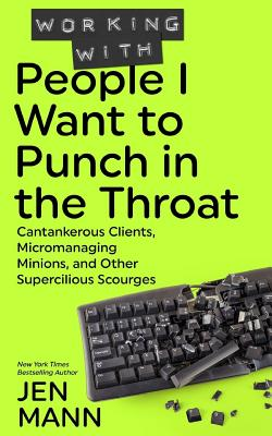 Working with People I Want to Punch in the Throat: Cantankerous Clients, Micromanaging Minions, and Other Supercilious Scourges Cover Image