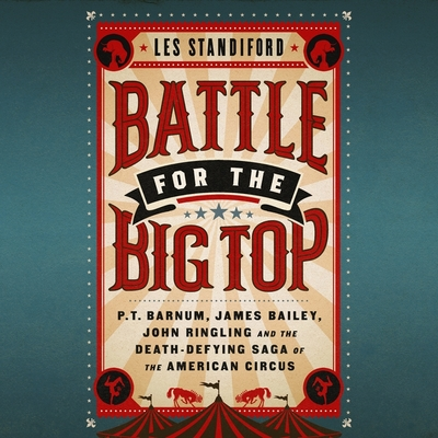 Battle for the Big Top Lib/E: P.T. Barnum, James Bailey, John Ringling, and the Death-Defying Saga of the American Circus Cover Image