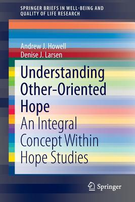 Understanding Other-Oriented Hope: An Integral Concept Within Hope Studies (Springerbriefs in Well-Being and Quality of Life Research) Cover Image