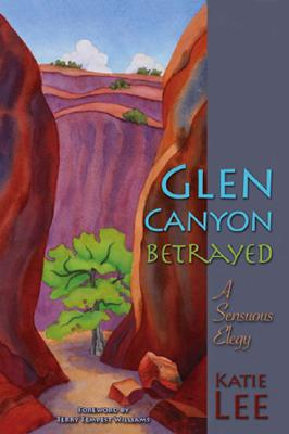 Glen Canyon Betrayed: A Sensuous Elegy Cover Image
