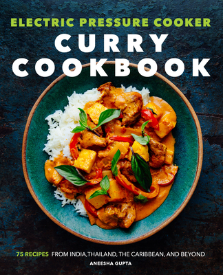 Electric Pressure Cooker Curry Cookbook: 75 Recipes from India, Thailand, the Caribbean, and Beyond Cover Image