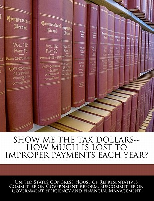 Show Me the Tax Dollars--How Much Is Lost to Improper Payments Each Year? Cover