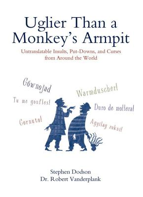 Uglier Than a Monkey's Armpit: Untranslatable Insults, Put-Downs, and Curses from Around the World Cover Image