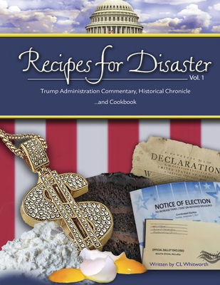 Recipes for Disaster: Trump Administration Commentary, Historical Chronicle and Cookbook (Volume #1) Cover Image
