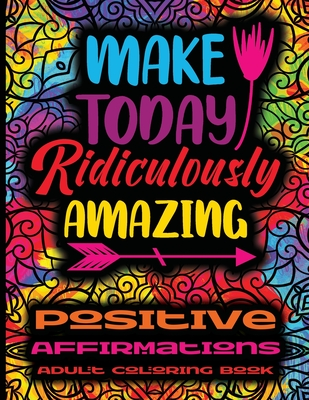 Positive Affirmations Adult Coloring Book - Make Today Ridiculously Amazing: Adult Coloring Book For Inspirational Quotes - Motivational, Inspirationa Cover Image