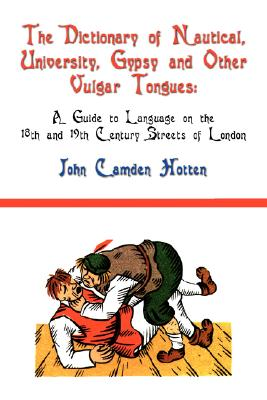 The Dictionary of Nautical, University, Gypsy and Other Vulgar Tongues: A Guide to Language on the 18th and 19th Century Streets of London Cover Image