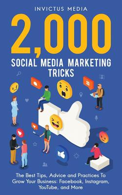 2000 Social Media Marketing Tricks: The Best Tips, Advice and Practices To Grow Your Business: Facebook, Instagram, YouTube, and More Cover Image
