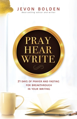 Pray Hear Write: 21 Days of Prayer and Fasting for Breakthrough in Your Writing Cover Image