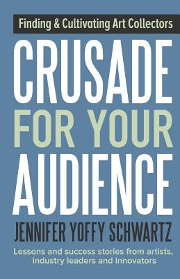 Crusade For Your Audience: Finding and Cultivating Art Collectors Cover Image