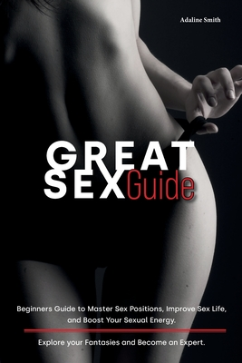 Great Sex Guide: Beginners Guide to Master Sex Positions, Improve Sex Life, and Boost Your Sexual Energy. Explore your Fantasies and Be Cover Image