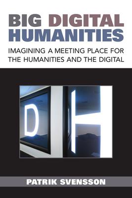 Big Digital Humanities: Imagining a Meeting Place for the Humanities and the Digital Cover Image