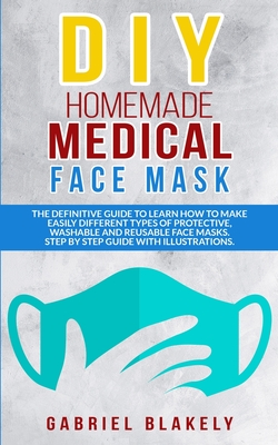 Diy Homemade Medical Face Mask: The Definitive Guide To Learn How To Make Easily Different Types Of Protective, Washable And Reusable Face Masks. Step Cover Image