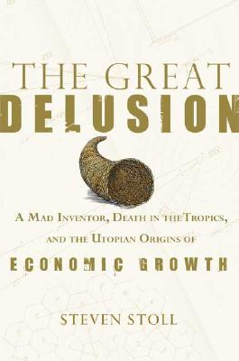 The Great Delusion: A Mad Inventor, Death in the Tropics, and the Utopian Origins of Economic Growth Cover Image