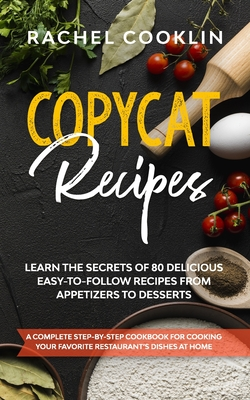 Copycat Recipes: A Complete Step-By-Step Cookbook for Cooking Your Favorite Restaurant's Dishes at Home. Learn the Secrets of 80 Delici Cover Image