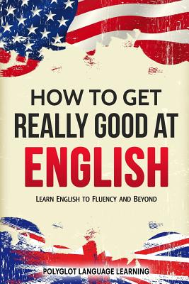 How to Get Really Good at English: Learn English to Fluency and Beyond Cover Image