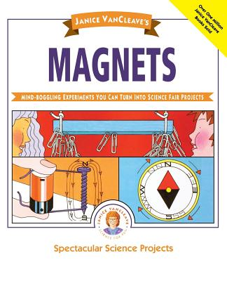 Janice Vancleave's Magnets: Mind-Boggling Experiments You Can Turn Into Science Fair Projects (Spectacular Science Project #3) Cover Image