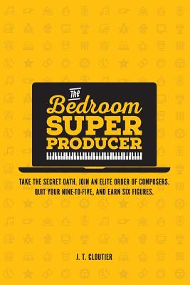 The Bedroom Super Producer: Take the secret oath. Join an elite order of composers. Quit your nine-to-five, and earn six figures. Cover Image