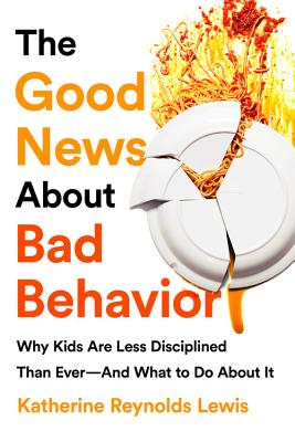 The Good News About Bad Behavior: Why Kids Are Less Disciplined Than Ever And What to Do About It Cover Image