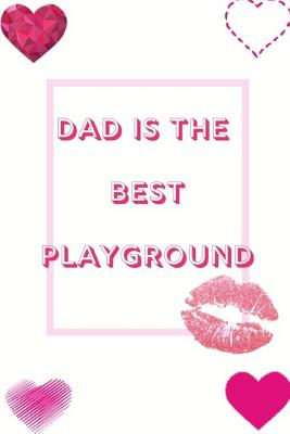 Dad Is The Best Playground: Ideal and Perfect Gift for Happy Father Day Workbook Best Love Gift for You Father Gift Workbook and Notebook about Fa Cover Image