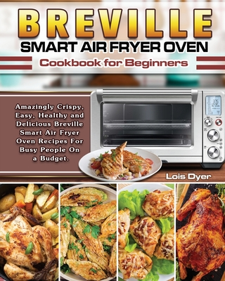 Breville Smart Air Fryer Oven Cookbook for Beginners: Amazingly Crispy, Easy, Healthy and Delicious Breville Smart Air Fryer Oven Recipes For Busy Peo Cover Image