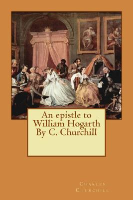 An epistle to William Hogarth By C. Churchill Cover Image