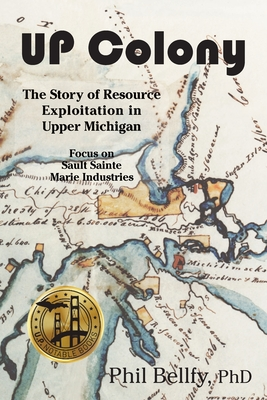 U.P. Colony: The Story of Resource Exploitation in Upper Michigan -- Focus on Sault Sainte Marie Industries Cover Image