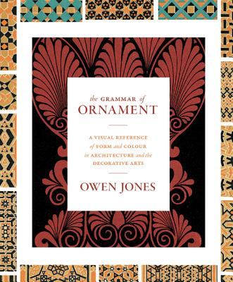 The Grammar of Ornament: A Visual Reference of Form and Colour in Architecture and the Decorative Arts - The Complete and Unabridged Full-Color Cover Image
